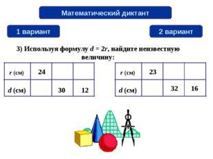 Математический диктант 1 вариант 2 вариант 3) Используя формулу d = 2r, найди