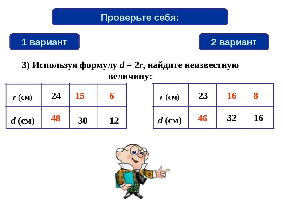 Проверьте себя: 1 вариант 2 вариант 6 48 46 15 8 16 3) Используя формулу d =...