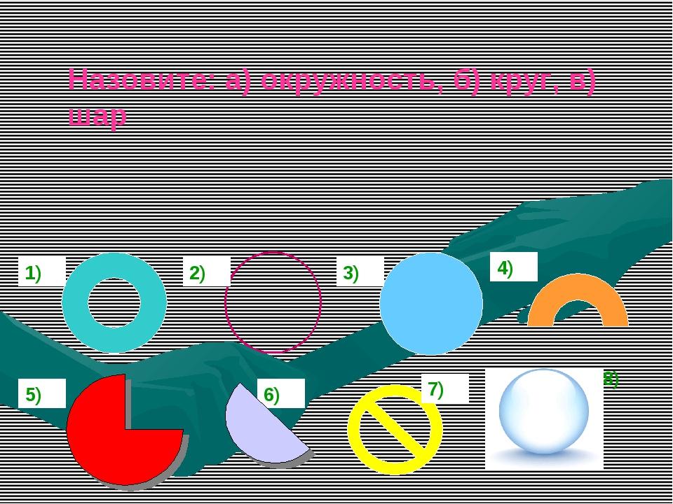 Назовите: а) окружность, б) круг, в) шар 8) 2) 3) 4) 5) 6) 7) 5) 1)