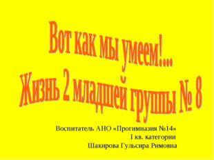 Воспитатель АНО «Прогимназия №14» I кв. категории  Шакирова Гульсира Римовна