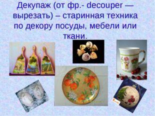 Декупаж (от фр.- decouper — вырезать) – старинная техника по декору посуды, м