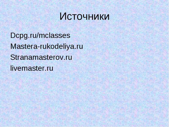 Источники Dcpg.ru/mclasses Mastera-rukodeliya.ru Stranamasterov.ru livemaster...