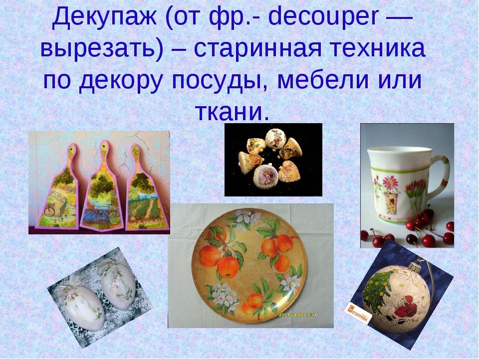 Декупаж (от фр.- decouper — вырезать) – старинная техника по декору посуды, м...