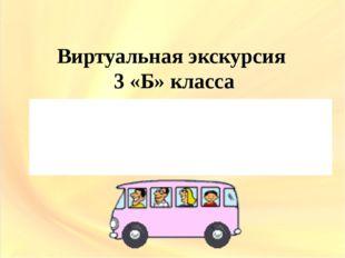 Виртуальная экскурсия 3 «Б» класса Место отправления – 25 школа Время экскурс