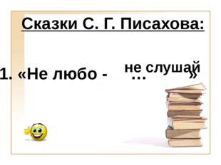 не слушай 1. «Не любо - … » Сказки С. Г. Писахова: