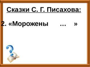 2. «Морожены … » Сказки С. Г. Писахова:
