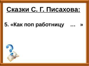 5. «Как поп работницу … » Сказки С. Г. Писахова: