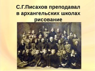 С.Г.Писахов преподавал в архангельских школах рисование