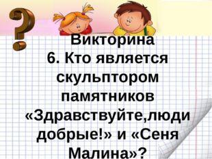 Викторина Викторина 6. Кто является скульптором памятников «Здравствуйте,люд