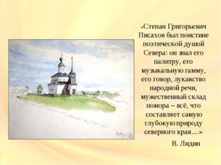 «Степан Григорьевич Писахов был поистине поэтической душой Севера: он знал е