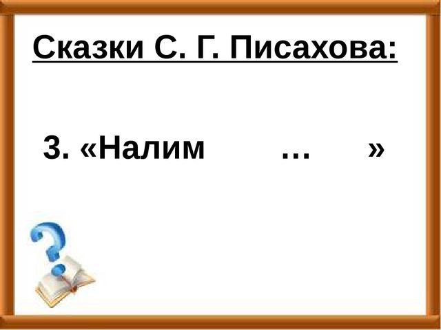 3. «Налим … » Сказки С. Г. Писахова: