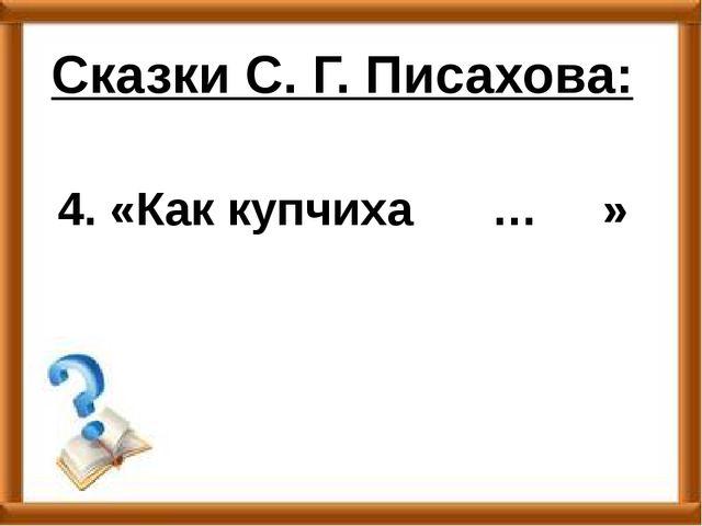 4. «Как купчиха … » Сказки С. Г. Писахова: