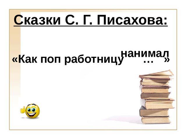 нанимал «Как поп работницу … » Сказки С. Г. Писахова: