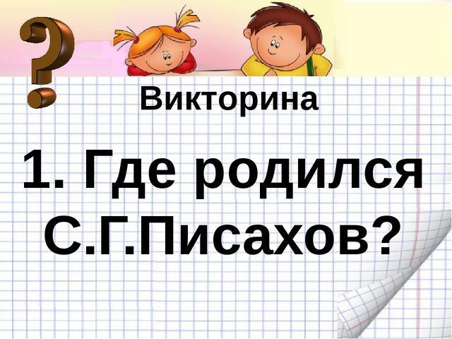 Викторина 1. Где родился С.Г.Писахов?