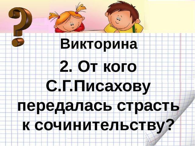 Викторина 2. От кого С.Г.Писахову передалась страсть к сочинительству?