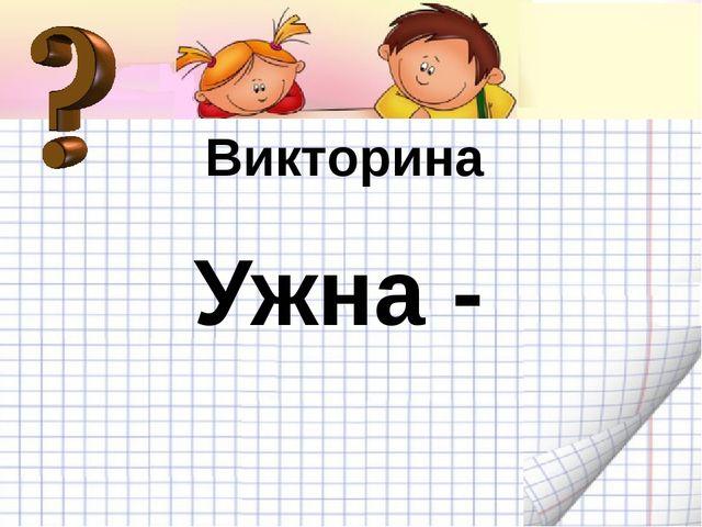 Викторина Викторина Ужна -