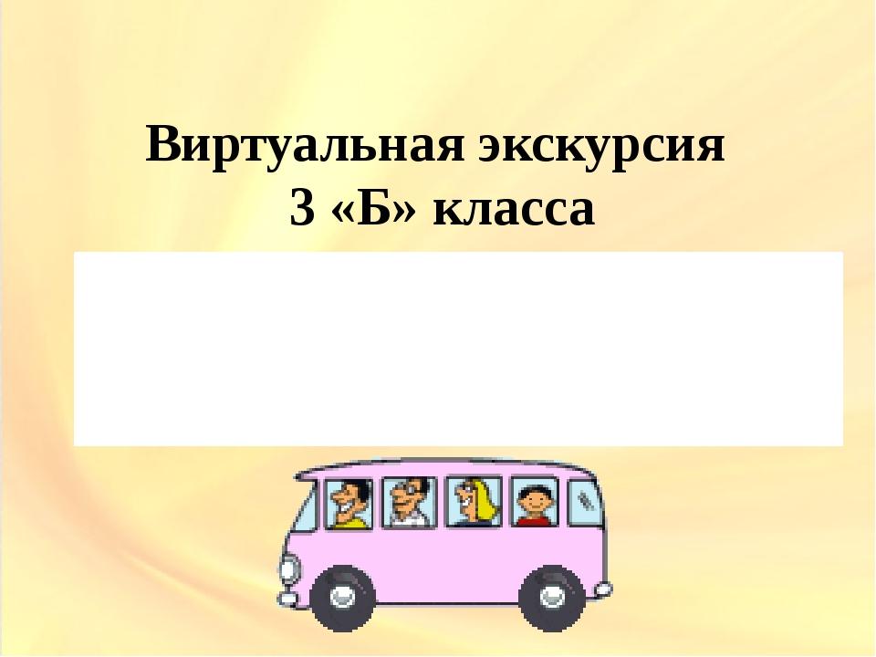 Виртуальная экскурсия 3 «Б» класса Место отправления – 25 школа Время экскурс...