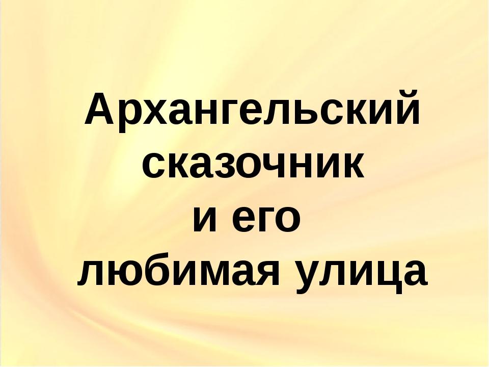 Архангельский сказочник и его любимая улица