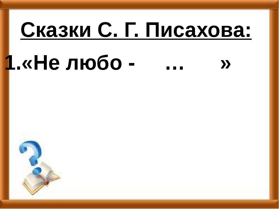 Сказки С. Г. Писахова: 1.«Не любо - … »