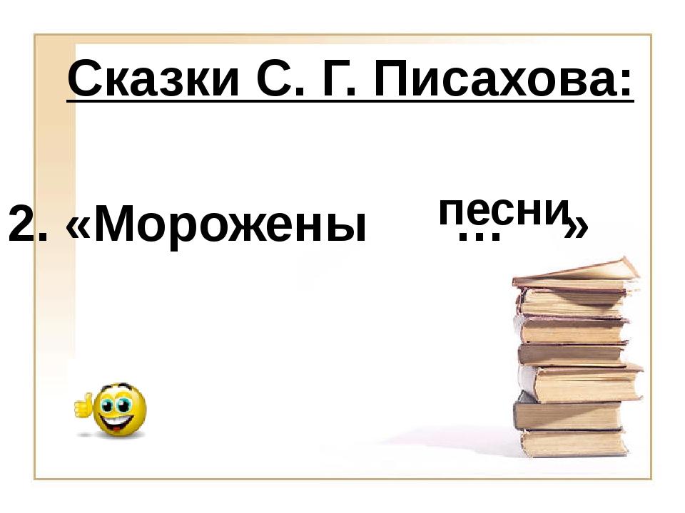 песни 2. «Морожены … » Сказки С. Г. Писахова: