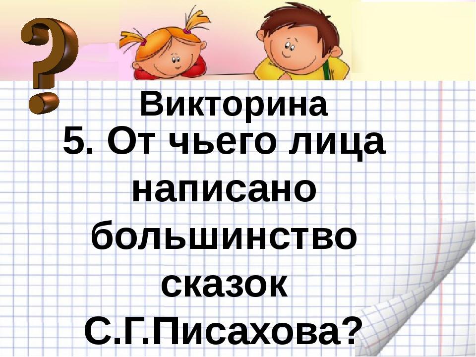 Викторина Викторина 5. От чьего лица написано большинство сказок С.Г.Писахова?