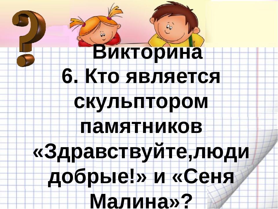 Викторина Викторина 6. Кто является скульптором памятников «Здравствуйте,люд...