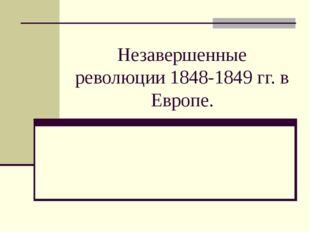 Незавершенные революции 1848-1849 гг. в Европе.