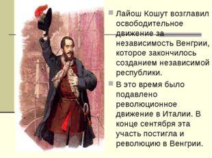 Лайош Кошут возглавил освободительное движение за независимость Венгрии, кото