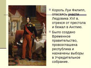 Король Луи Филипп, опасаясь участи Людовика XVI в. отрекся от престола и бежа