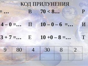 КОД ПРИЛУНЕНИЯ 30 = … 5 + 4 – 0 =… 4 – 3 + 7 =… В П Е 70 < 8… 10 – 0 – 6 =… 1
