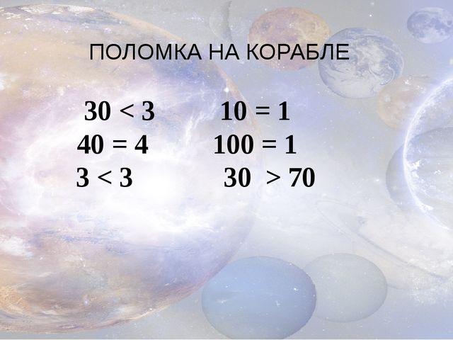ПОЛОМКА НА КОРАБЛЕ 30 < 310 = 1 40 = 4 100 = 1 3 < 3 30 > 70