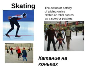 Катание на коньках Skating The action or activity of gliding on ice skates or