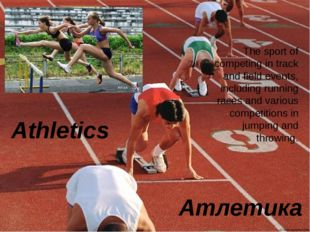 Athletics Атлетика The sport of competing in track and field events, includin