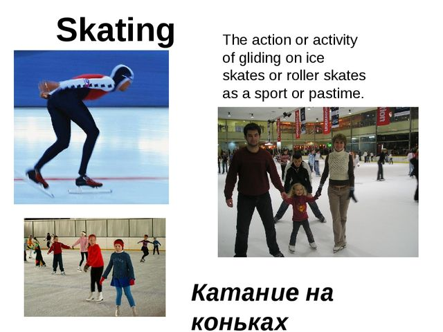 Катание на коньках Skating The action or activity of gliding on ice skates or...