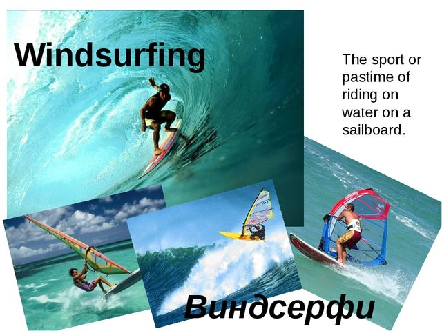 Windsurfing Виндсерфинг The sport or pastime of riding on water on a sailboard.