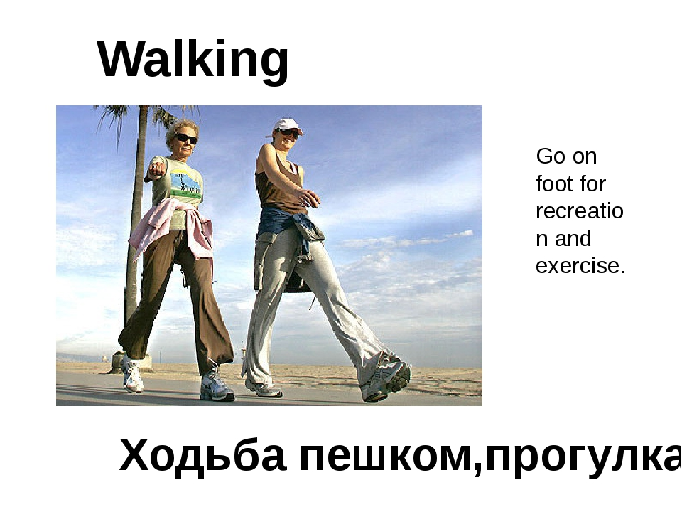Walking Ходьба пешком,прогулка Go on foot for recreation and exercise.