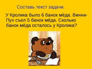 У Кролика было 6 банок мёда. Винни-Пух съел 5 банок мёда. Сколько банок мёда