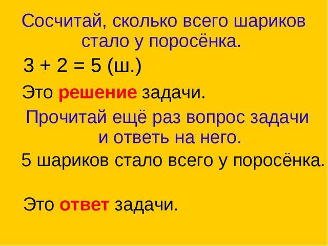 Сосчитай, сколько всего шариков стало у поросёнка. 3 + 2 = 5 (ш.) Это решение...