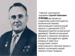 Главный конструктор академик Сергей Павлович Королев. С. П. Королёв является