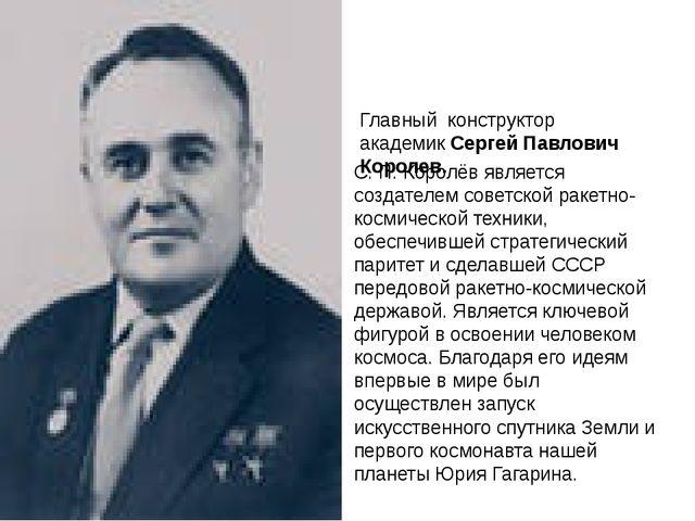Главный конструктор академик Сергей Павлович Королев. С. П. Королёв является...