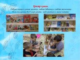 Центр книги. Добрые сказки и умные книжки, любят девчонки и любят мальчишки.