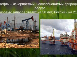 Нефть – исчерпаемый, невозобновимый природный ресурс. Мировых запасов хватит