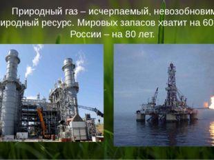 Природный газ – исчерпаемый, невозобновимый природный ресурс. Мировых запасо