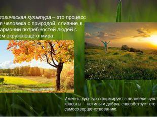 Экологическая культура – это процесс единения человека с природой, слияние в