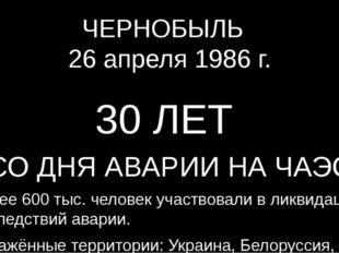 ЧЕРНОБЫЛЬ 26 апреля 1986 г. 30 ЛЕТ СО ДНЯ АВАРИИ НА ЧАЭС Более 600 тыс. челов