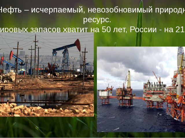 Нефть – исчерпаемый, невозобновимый природный ресурс. Мировых запасов хватит...