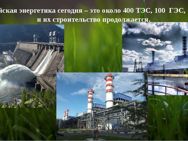 Российская энергетика сегодня – это около 400 ТЭС, 100 ГЭС, 10 АЭС и их стро...