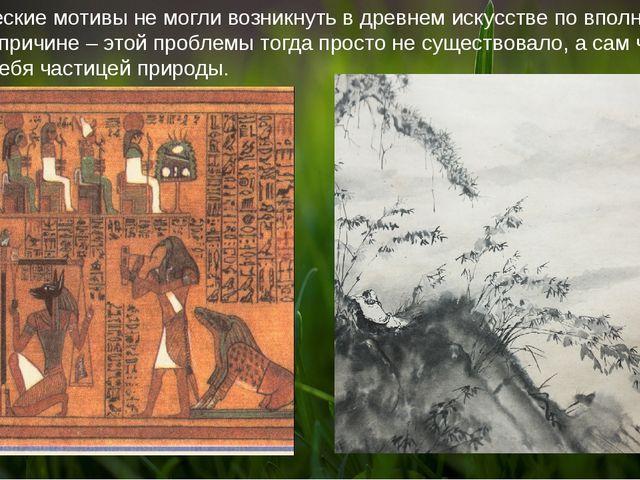 Экологические мотивы не могли возникнуть в древнем искусстве по вполне понят...