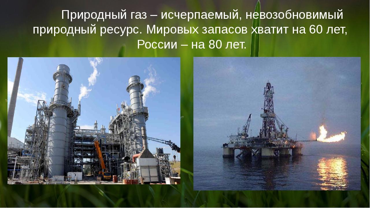 Природный газ – исчерпаемый, невозобновимый природный ресурс. Мировых запасо...
