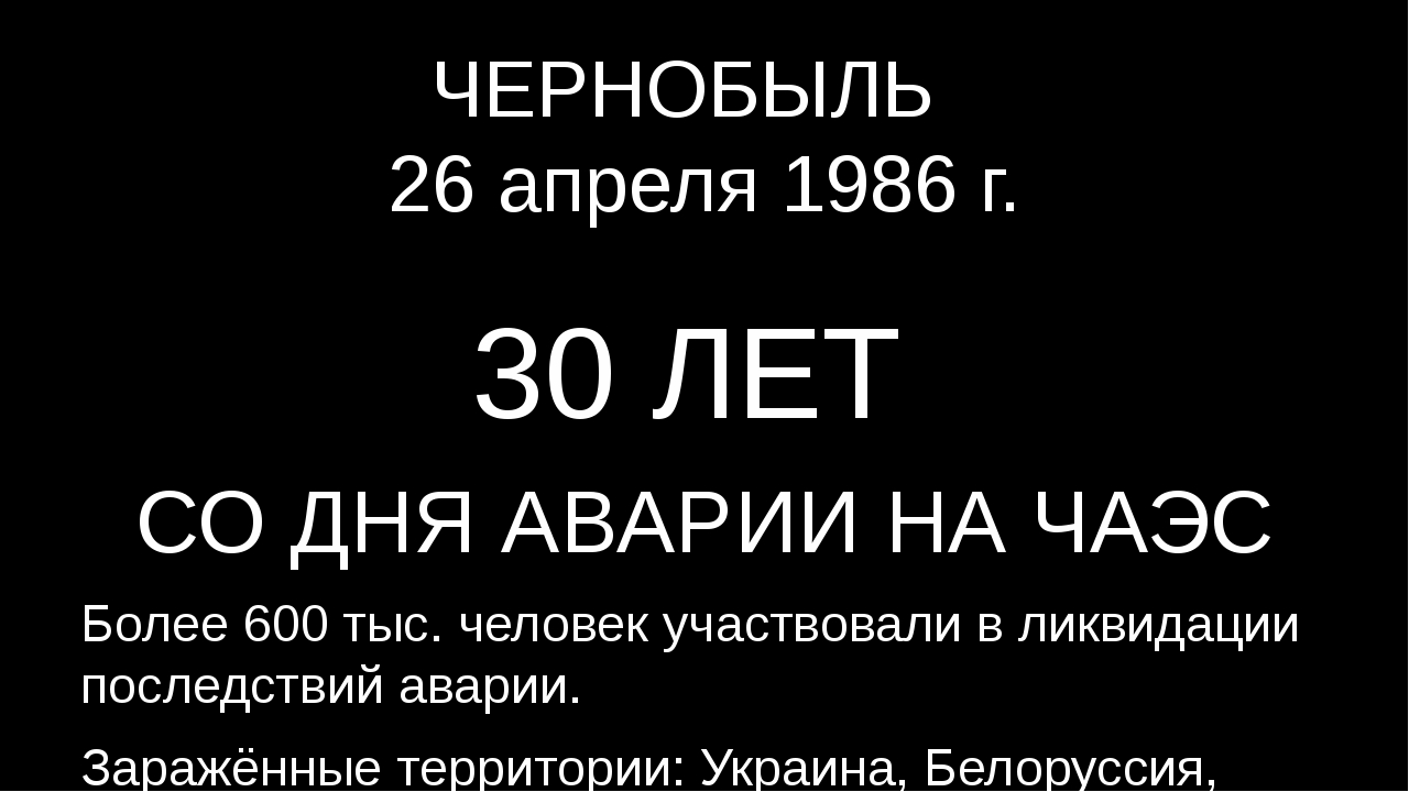 ЧЕРНОБЫЛЬ 26 апреля 1986 г. 30 ЛЕТ СО ДНЯ АВАРИИ НА ЧАЭС Более 600 тыс. челов...